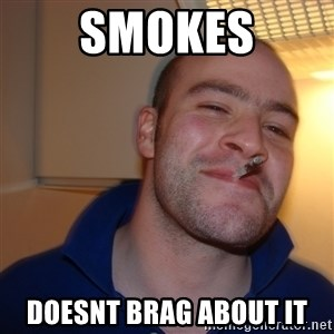 Good Guy Greg - smokes doesnt brag about it
