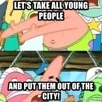 patrick star - Let's tAKE all YOUNG PEOPLE and PUT THEM OUT OF THE CITY!
