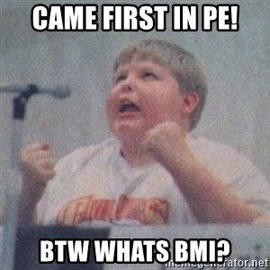 The Fotographing Fat Kid  - came first in pe! btw whats bmi?