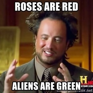 Ancient Aliens - roses are red aliens are green