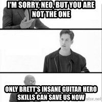 Terras Matrix - i'm sorry, neo, but you are not the one only brett's insane guitar hero skills can save us now