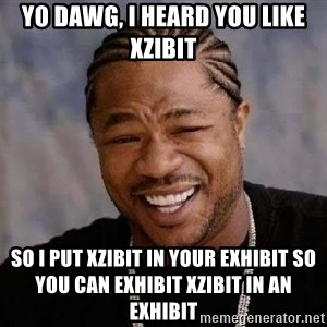 Yo Dawg - Yo dawg, i heard you like xzibit so i put xzibit in your exhibit so you can exhibit xzibit in an exhibit