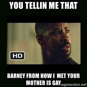 Alonzo Training Day - You Tellin me that Barney From How I  mEt your mother is gay