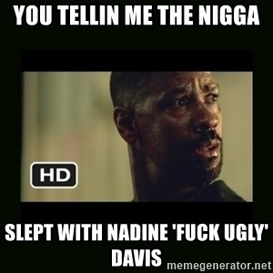 Alonzo Training Day - you Tellin ME the Nigga SLept With Nadine 'Fuck Ugly' Davis