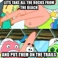 patrick star - Lets take all the rocks from the beach And put them on the trails