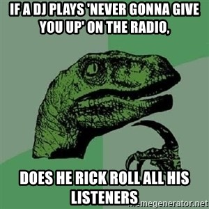 Philosoraptor - If a dj plays 'never gonna give you up' on the radio, does he rick roll all his listeners