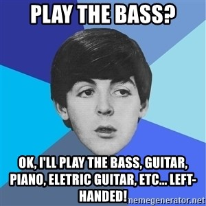 Paul Mccartney - Play the bass? Ok, i'll play the bass, guitar, piano, eletric guitar, etc... left-handed!
