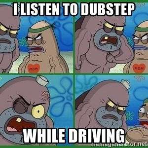 How tough are you - I listen to dubstep while driving