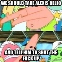 patrick star - We should take Alexis bello And Tell him to shut the fuck up