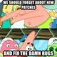 patrick star - We should forget about new patches and fix the damn bugs