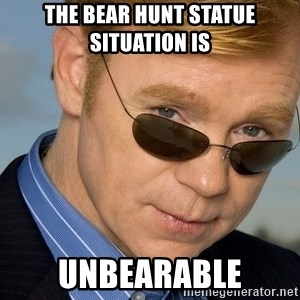 Horatio Caine - The bear hunt statue situation is unbearable