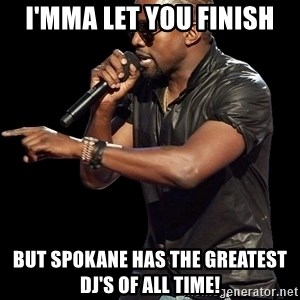 Kanye West - I'mma let you finish but spokane has the greatest  dj's of all time!