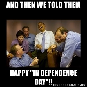 """And then we told them... - And then we Told Them HAPPY """"In Dependence Day""""!!"""