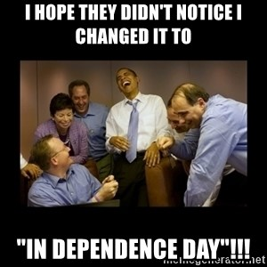 """And then we told them... - I hope they didn't notice I changed it to """"In Dependence Day""""!!!"""