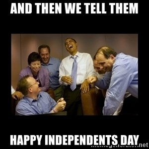 And then we told them... - and then we tell them happy independents day