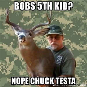 Chuck Testa Nope - Bobs 5th kid? nope chuck testa
