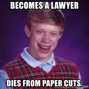 Bad Luck Brian - Becomes a lawyer  dies from paper cuts.
