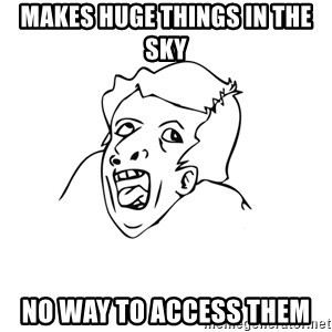 genius rage meme - makes huge things in the sky no way to access them