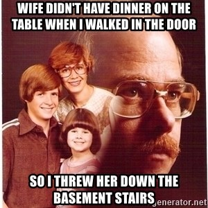 Family Man - Wife didn't have dinner on the table when i walked in the door so i threw her down the basement stairs