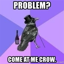 Heincrow - PROBLEM? come at me crow.