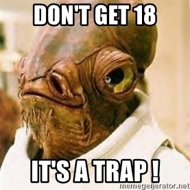 Its A Trap - don't get 18 it's a trap !