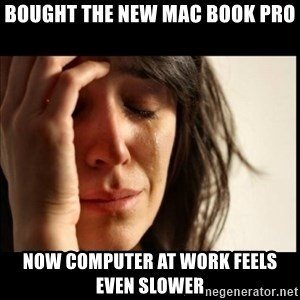 First World Problems - Bought the new mac book pro Now computer at work feels even slower