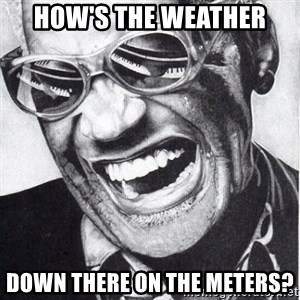 ray charles - how's the weather down there on the meters?
