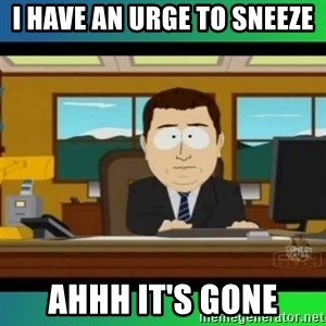 AH ITS GONE - I have an urge to sneeze ahhh it's gone