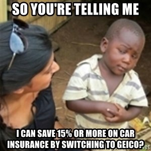 Skeptical african kid  - SO YOU'RE TELLING ME I CAN SAVE 15% OR MORE ON CAR INSURANCE BY SWITCHING TO GEICO?