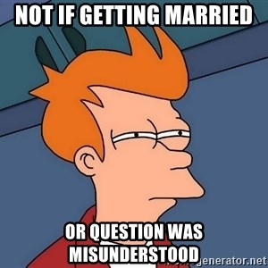 Futurama Fry - Not if getting married or question was misunderstood