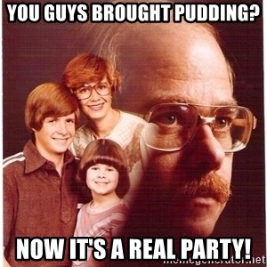 Vengeance Dad - you guys brought pudding? now it's a real party!