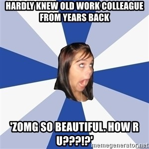 Annoying Facebook Girl - hardly knew old work colleague from years back 'zomg so beautiful. how r u???!?'
