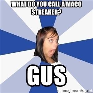 Annoying Facebook Girl - what do you call a maco streaker? gus