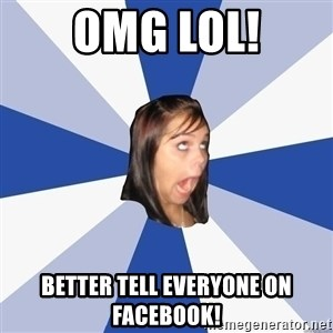 Annoying Facebook Girl - omg lol! better tell everyone on facebook!