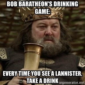 Robert Baratheon Owns - Bob Baratheon's Drinking Game: Every Time you see a Lannister, take a Drink