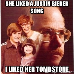 Family Man - she liked a justin bieber song I liked her tombstone