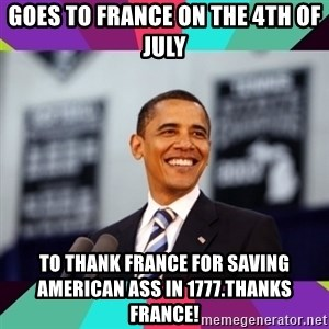Barack Obama - Goes to france on the 4th of july to thank france for saving American ass in 1777.Thanks france!