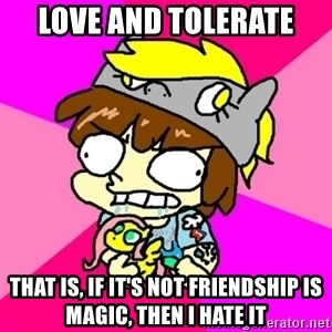 rabid idiot brony - love and tolerate that is, if it's not friendship is magic, then i hate it
