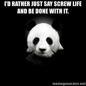 SuicidePanda - i'd rather just say screw life and be done with it.