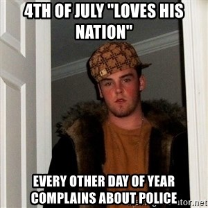 "Scumbag Steve - 4th of july ""loves his nation"" every other day of year complains about police"