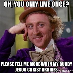 Willy Wonka - Oh, you only live once? Please Tell me more when my buddy jesus christ arrives