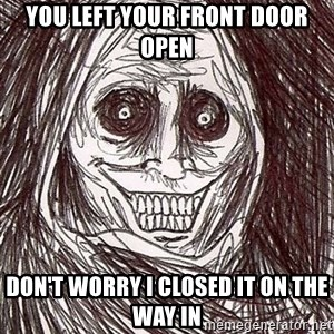 Horrifying Houseguest - You left your FRONT door open Don't worry I closed it on the way in