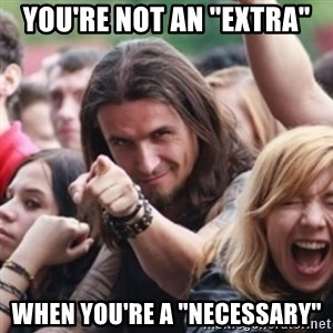 "Ridiculously Photogenic Metalhead - You're not an ""extra"" When you're a ""necessary"""
