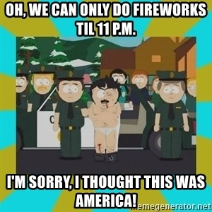 Randy marsh - Oh, We can only do fireworks til 11 P.m. I'm sorry, I thought this was america!