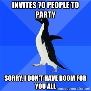 Socially Awkward Penguin - Invites 70 people to party Sorry, I don't have room for you all