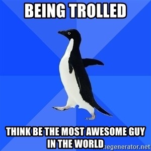 Socially Awkward Penguin - Being trolled think be the MOST awesome guy in the world