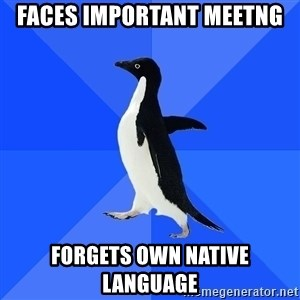 Socially Awkward Penguin - faces important meetng forgets own native language
