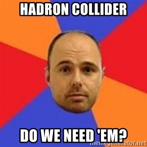 Karl Pilkington - hadron collider do we need 'em?