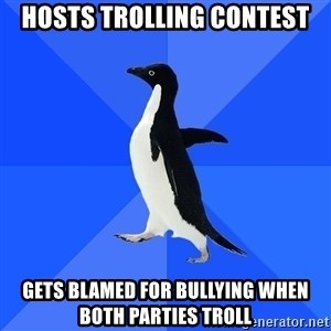 Socially Awkward Penguin - hosts trolling contest gets blamed for bullying when both parties troll