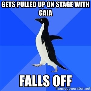 Socially Awkward Penguin - gets pulled up on stage with gaia falls off